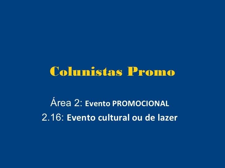 Colunistas Promo  Área 2: Evento PROMOCIONAL2.16: Evento cultural ou de lazer