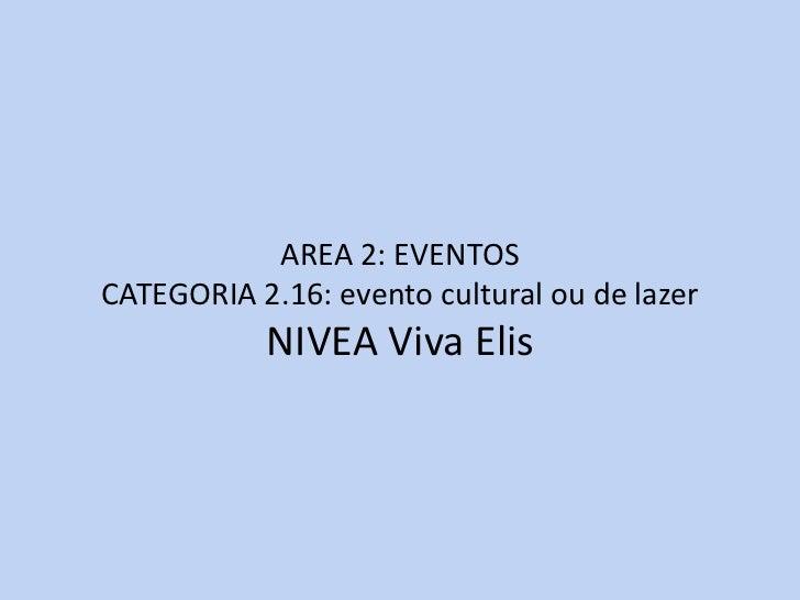 AREA 2: EVENTOSCATEGORIA 2.16: evento cultural ou de lazer           NIVEA Viva Elis