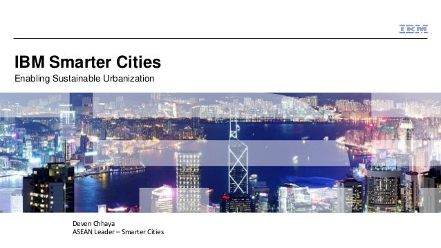 © 2014 IBM Corporation IBM Smarter Cities Enabling Sustainable Urbanization Deven Chhaya ASEAN Leader – Smarter Cities
