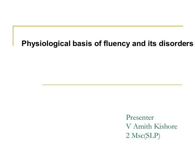 Presenter V Amith Kishore 2 Msc(SLP) Physiological basis of fluency and its disorders