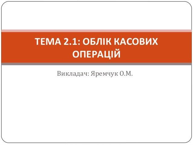 Викладач: Яремчук О.М. ТЕМА 2.1: ОБЛІК КАСОВИХ ОПЕРАЦІЙ