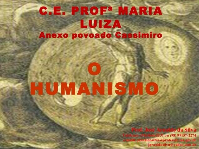 C.E. PROFª MARIA LUIZA Anexo povoado Cassimiro O HUMANISMO Prof. José Arnaldo da Silva Telefones: (98)3664-2231 ou (98) 99...