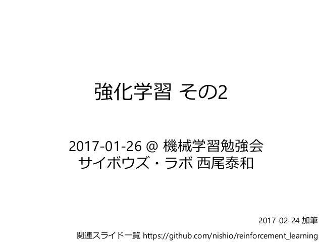強化学習 その2 2017-01-26 @ 機械学習勉強会 サイボウズ・ラボ 西尾泰和 関連スライド一覧 https://github.com/nishio/reinforcement_learning 2017-02-24 加筆