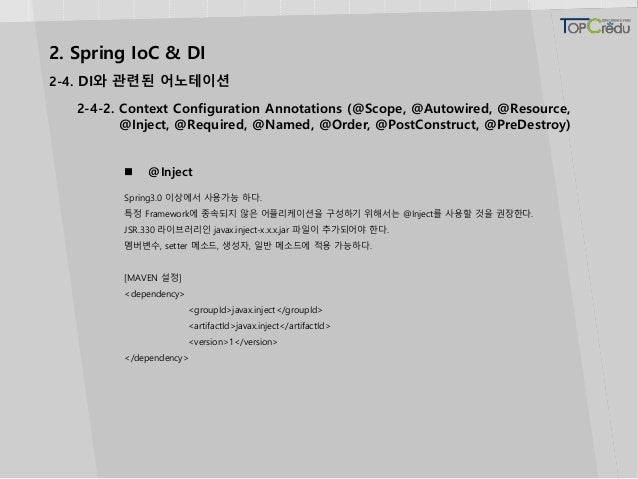 2. Spring IoC & DI 2-4. DI와 관련된 어노테이션  @Inject Spring3.0 이상에서 사용가능 하다. 특정 Framework에 종속되지 않은 어플리케이션을 구성하기 위해서는 @Inject를 사...