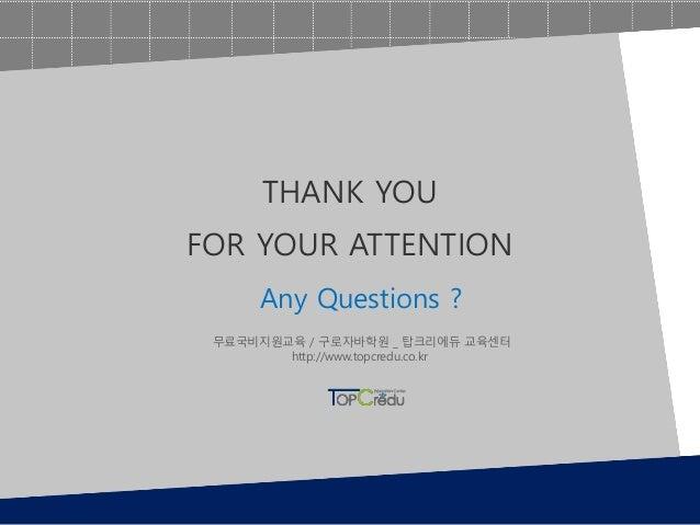 Any Questions ? THANK YOU FOR YOUR ATTENTION 무료국비지원교육 / 구로자바학원 _ 탑크리에듀 교육센터 http://www.topcredu.co.kr