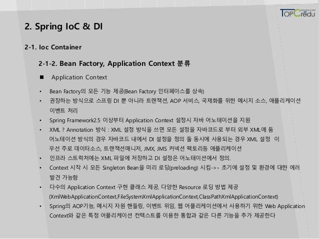 2. Spring IoC & DI  Application Context • Bean Factory의 모든 기능 제공(Bean Factory 인터페이스를 상속) • 권장하는 방식으로 스프링 DI 뿐 아니라 트랜잭션, A...