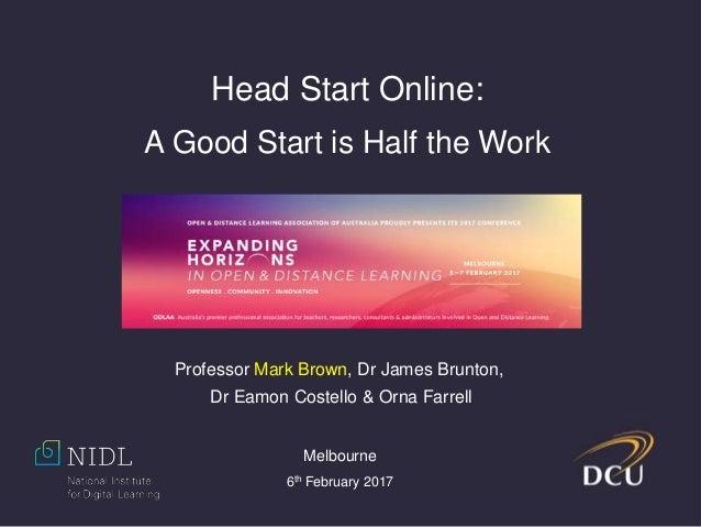 Head Start Online: A Good Start is Half the Work Professor Mark Brown, Dr James Brunton, Dr Eamon Costello & Orna Farrell ...
