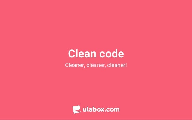 Clean code Cleaner, cleaner, cleaner!