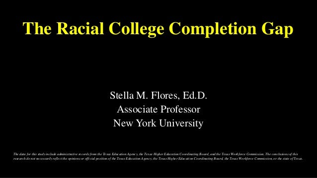The Racial College Completion Gap Stella M. Flores, Ed.D. Associate Professor New York University The data for this study ...