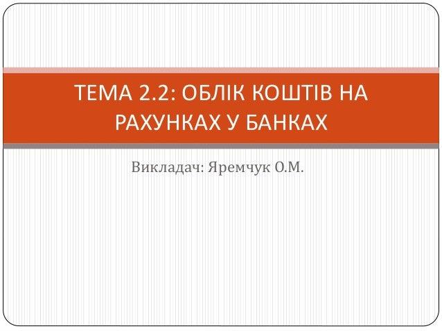Викладач: Яремчук О.М. ТЕМА 2.2: ОБЛІК КОШТІВ НА РАХУНКАХ У БАНКАХ