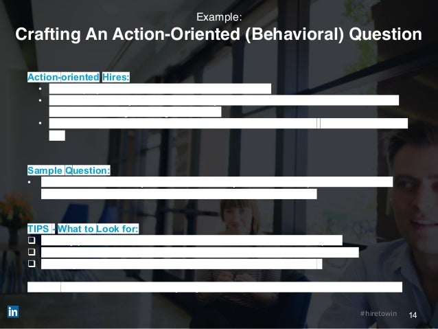 14#hiretowin Example: Crafting An Action-Oriented (Behavioral) Question Action-oriented Hires: • Hire employees who take a...