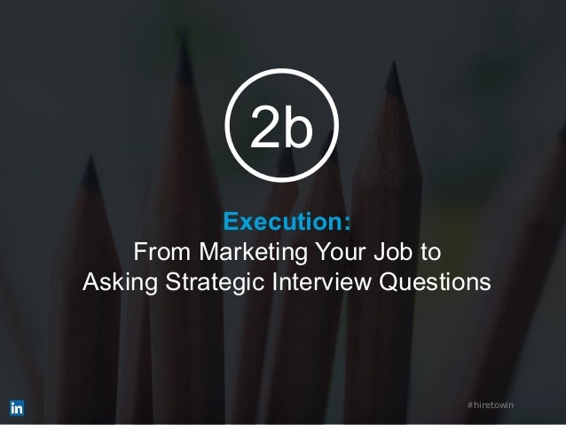 Execution: From Marketing Your Job to Asking Strategic Interview Questions #hiretowin 2b