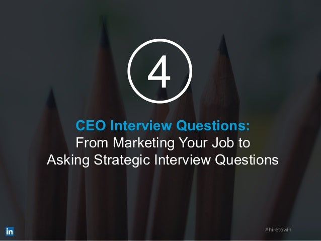 CEO Interview Questions: From Marketing Your Job to Asking Strategic Interview Questions #hiretowin 4