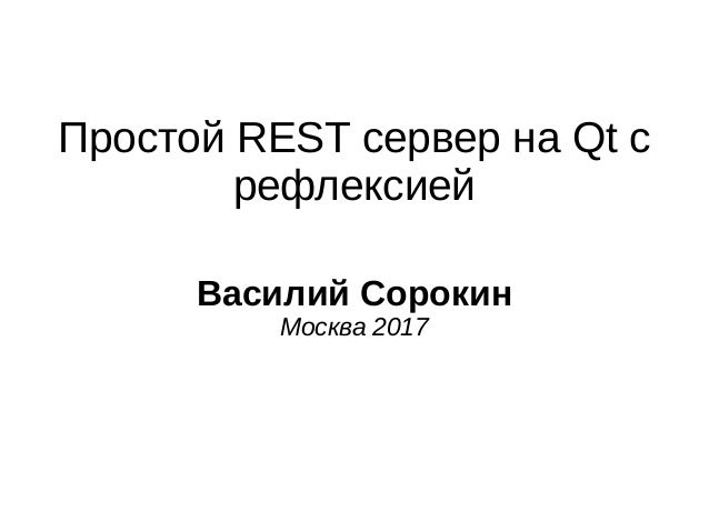 Простой REST сервер на Qt с рефлексией Василий Сорокин Москва 2017