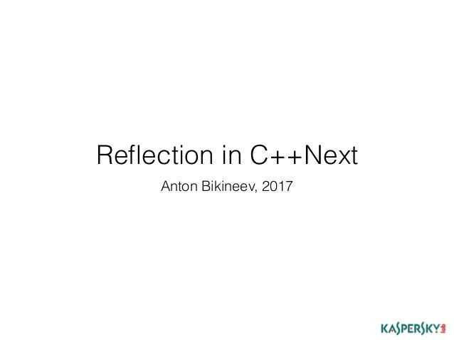 Reflection in C++Next Anton Bikineev, 2017