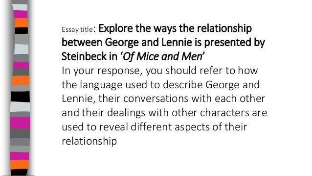 explore the methods steinbeck uses to The author john steinbeck presents the relationship between the two characters, george and lennie in different ways as they are both different characters and have different personalities steinbeck also uses a great description if metaphors and similes to describe the landscape around them eg george and lennie.
