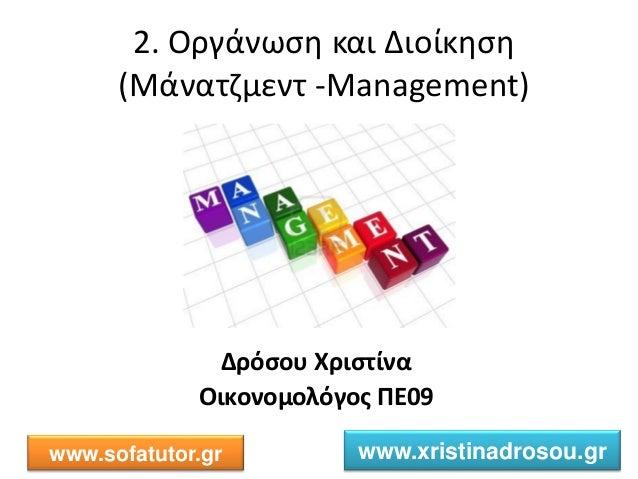 2. Οργάνωση και Διοίκηση (Μάνατζμεντ -Management) Δρόσου Χριστίνα Οικονομολόγος ΠΕ09 www.sofatutor.gr www.xristinadrosou.gr