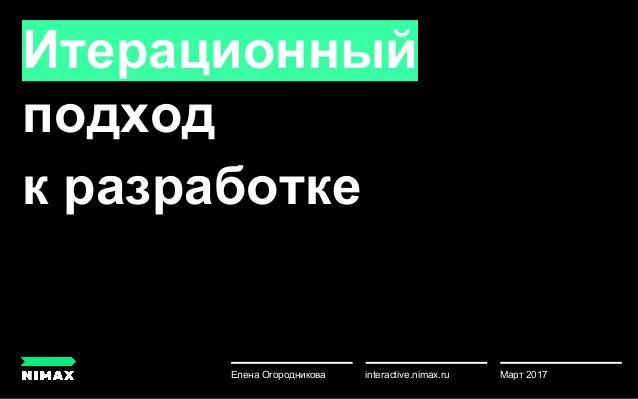 Итерационный подход к разработке Март 2017Елена Огородникова u interactive.nimax.ru