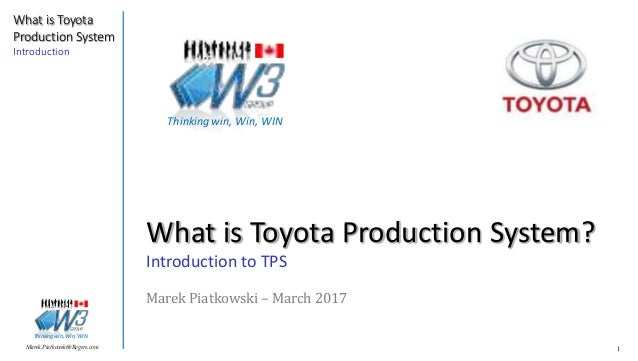 1Marek.Piatkowski@Rogers.com What is Toyota Production System Introduction Thinkingwin, Win, WIN What is Toyota Production...