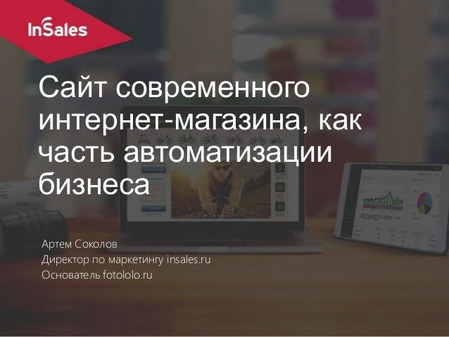 Сайт современного интернет-магазина, как часть автоматизации бизнеса Артем Соколов Директор по маркетингу insales.ru Основ...