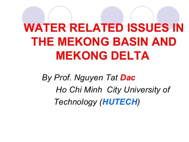 WATER RELATED ISSUES IN THE MEKONG BASIN AND MEKONG DELTA By Prof. Nguyen Tat Dac Ho Chi Minh City University of Technolog...