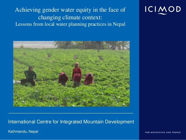 International Centre for Integrated Mountain Development Kathmandu, Nepal Achieving gender water equity in the face of cha...