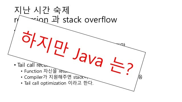 지난 시간 숙제 recursion 과 stack overflow • Iteration vs recursion • Fibonacci f(n) = f(n-1) + f(n-2) • Recursion 으로 푸는 편이 자연스럽다...