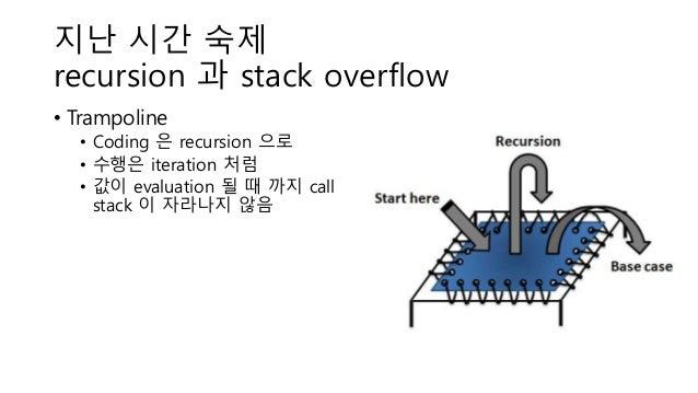 지난 시간 숙제 recursion 과 stack overflow • Trampoline • Coding 은 recursion 으로 • 수행은 iteration 처럼 • 값이 evaluation 될 때 까지 call st...