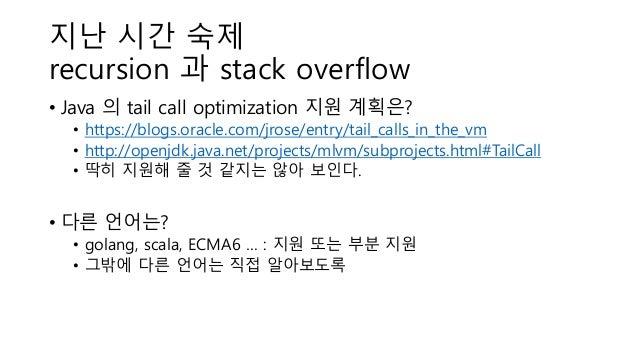 지난 시간 숙제 recursion 과 stack overflow • Java 의 tail call optimization 지원 계획은? • https://blogs.oracle.com/jrose/entry/tail_ca...