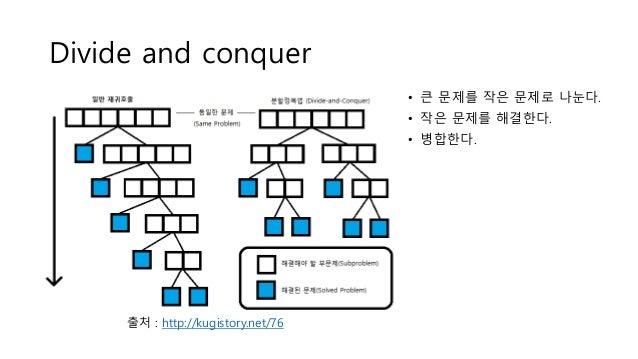 Divide and conquer • 큰 문제를 작은 문제로 나눈다. • 작은 문제를 해결한다. • 병합한다. 출처 : http://kugistory.net/76
