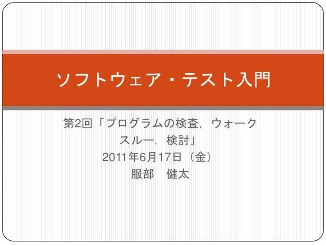 第2回「プログラムの検査,ウォーク スルー,検討」 2011年6月17日(金) 服部 健太 ソフトウェア・テスト入門