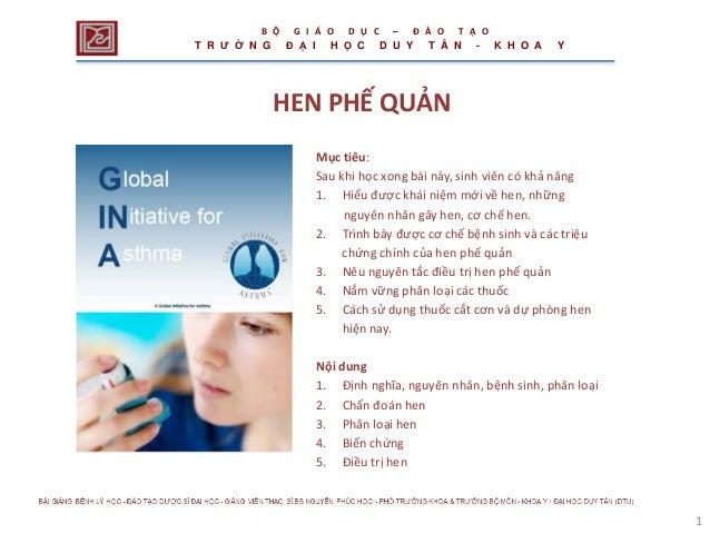 1 HEN PHẾ QUẢN Mục tiêu: Sau khi học xong bài này, sinh viên có khả năng 1. Hiểu được khái niệm mới về hen, những nguyên n...