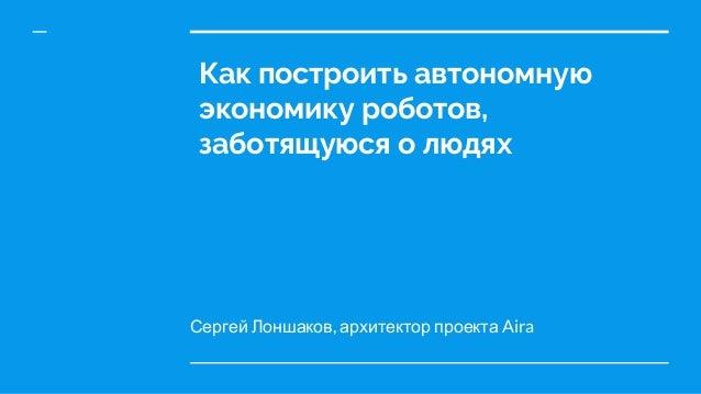 Сергей Лоншаков, архитектор проекта Aira Как построить автономную экономику роботов, заботящуюся о людях