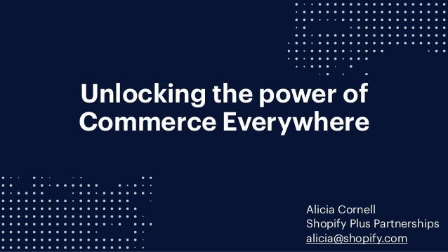 Unlocking the power of Commerce Everywhere Alicia Cornell Shopify Plus Partnerships alicia@shopify.com