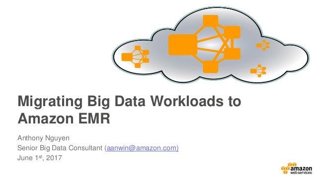 Migrating Big Data Workloads to Amazon EMR Anthony Nguyen Senior Big Data Consultant (aanwin@amazon.com) June 1st, 2017