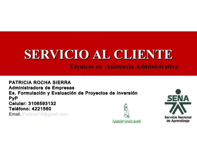 SERVICIO AL CLIENTESERVICIO AL CLIENTE PATRICIA ROCHA SIERRA Administradora de Empresas Es. Formulación y Evaluación de Pr...