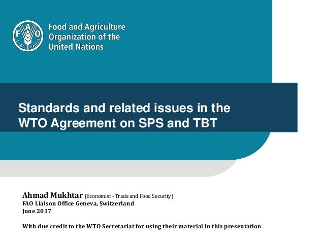 1 Standards and related issues in the WTO Agreement on SPS and TBT Ahmad Mukhtar [Economist - Trade and Food Security] FAO...