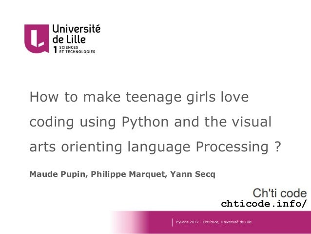 How to make teenage girls love coding using Python and the visual arts orienting language Processing ? Maude Pupin, Philip...