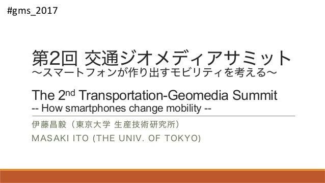 第2回 交通ジオメディアサミット ~スマートフォンが作り出すモビリティを考える~ The 2nd Transportation-Geomedia Summit -- How smartphones change mobility -- 伊藤昌毅...