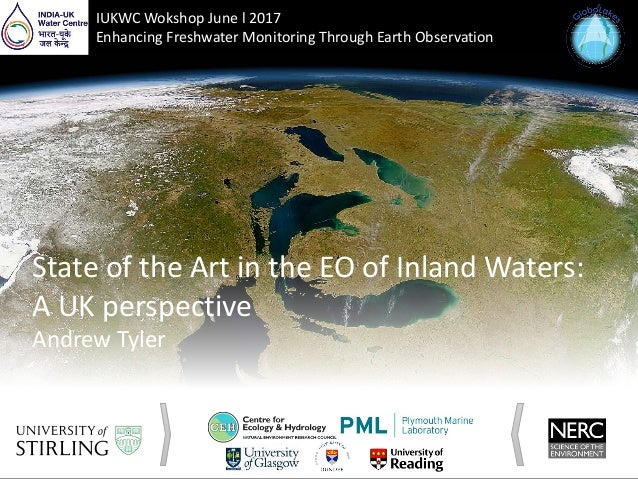 State of the Art in the EO of Inland Waters: A UK perspective Andrew Tyler IUKWC Wokshop June l 2017 Enhancing Freshwater ...