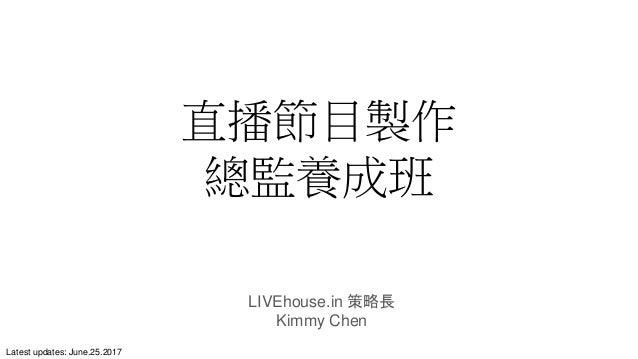 直播節目製作 總監養成班 LIVEhouse.in 策略長 Kimmy Chen Latest updates: June.25.2017