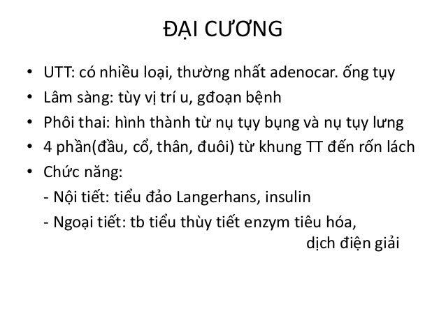 ĐẠI CƯƠNG • UTT: có nhiều loại, thường nhất adenocar. ống tụy • Lâm sàng: tùy vị trí u, gđoạn bệnh • Phôi thai: hình thành...
