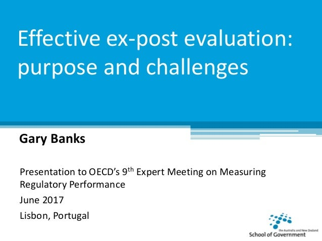 Effective ex-post evaluation: purpose and challenges Gary Banks Presentation to OECD's 9th Expert Meeting on Measuring Reg...