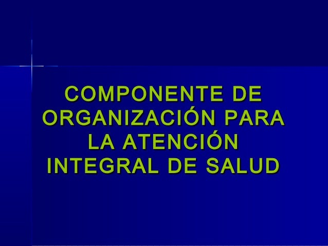 COMPONENTE DECOMPONENTE DE ORGANIZACIÓN PARAORGANIZACIÓN PARA LA ATENCIÓNLA ATENCIÓN INTEGRAL DE SALUDINTEGRAL DE SALUD