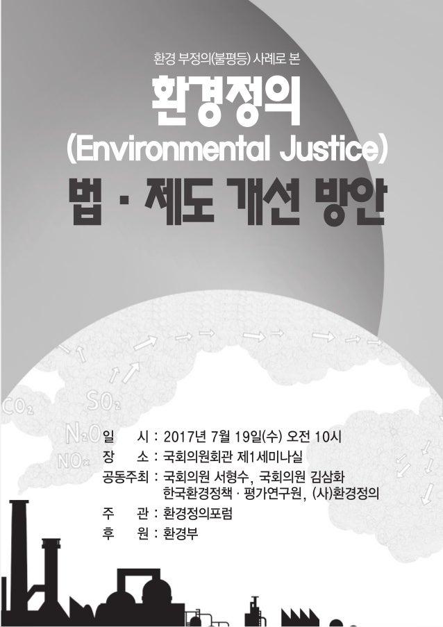 「제2차 환경정의 포럼」개최 계획 환경부정의(불평등) 사례로 본 환경정의 법·제도 개선 방안 ● 개요  (포럼주제)환경부정의 사례로 본 환경정의 실현을 위한 법·제도 개선 방안  (일시·장소)'17. 7. 19(수)...