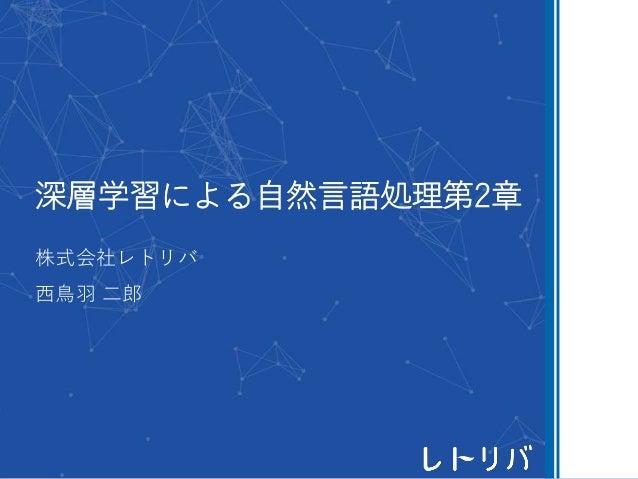 深層学習による自然言語処理第2章 株式会社レトリバ 西鳥羽 二郎