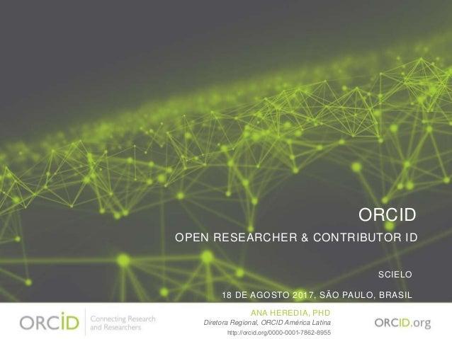 ORCID OPEN RESEARCHER & CONTRIBUTOR ID SCIELO 18 DE AGOSTO 2017, SÃO PAULO, BRASIL ANA HEREDIA, PHD Diretora Regional, ORC...