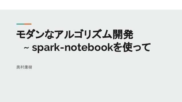 モダンなアルゴリズム開発  ~ spark-notebookを使って 奥村康樹