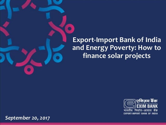 1 Export-Import Bank of India and Energy Poverty: How to finance solar projects September 20, 2017