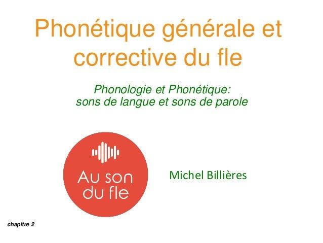 Phonétique générale et corrective du fle Phonologie et Phonétique: sons de langue et sons de parole Michel Billières chapi...